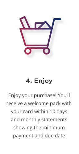 4. Enjoy: Enjoy your purchase! You'll receive a welcome pack with your card within 10 days and monthly statements showing the minimum payment and due date